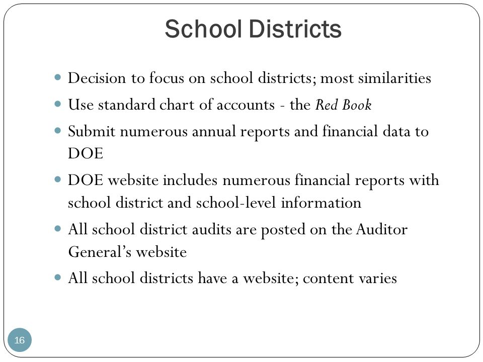 School Districts 16 Decision to focus on school districts; most similarities Use standard chart of accounts - the Red Book Submit numerous annual repo