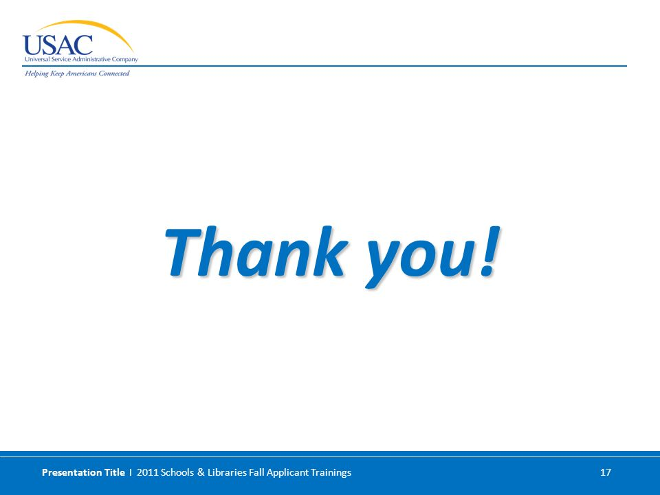 Presentation Title I 2011 Schools & Libraries Fall Applicant Trainings 17 Thank you!