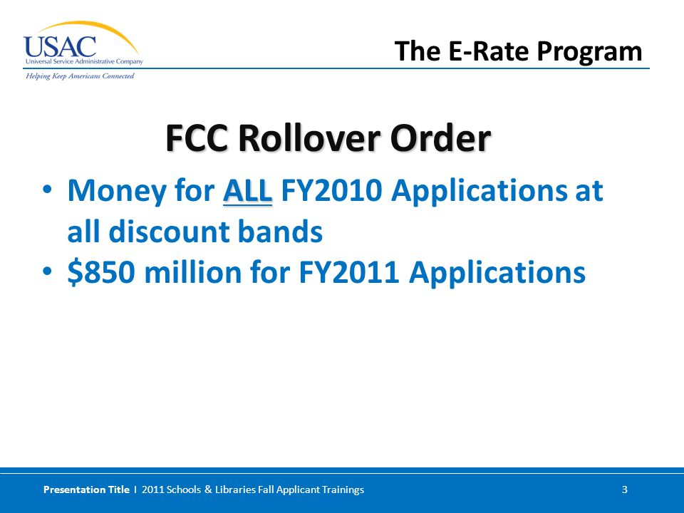 Presentation Title I 2011 Schools & Libraries Fall Applicant Trainings 3 ALL Money for ALL FY2010 Applications at all discount bands $850 million for FY2011 Applications The E-Rate Program FCC Rollover Order