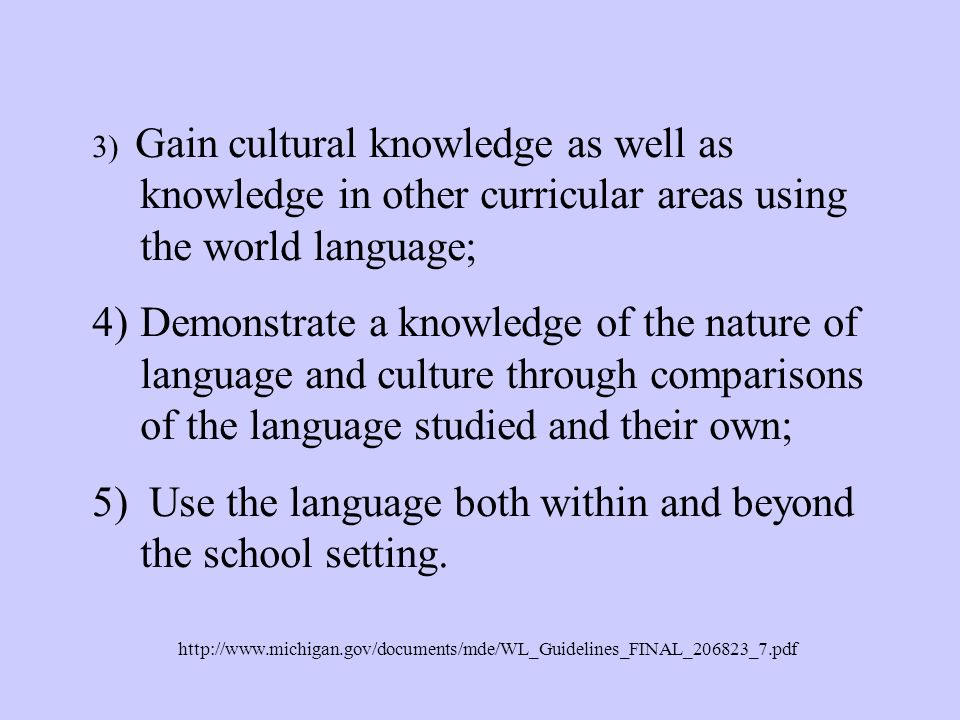 3) Gain cultural knowledge as well as knowledge in other curricular areas using the world language; 4)Demonstrate a knowledge of the nature of language and culture through comparisons of the language studied and their own; 5) Use the language both within and beyond the school setting.