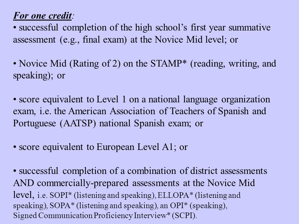 For a second credit in the same world language: successful completion of the second year summative assessment (e.g., final exam) at the Novice High level; or Novice High (Rating of 3) on the STAMP* (reading, writing, and speaking); or score equivalent to Level II on a national language organization exam, i.e.