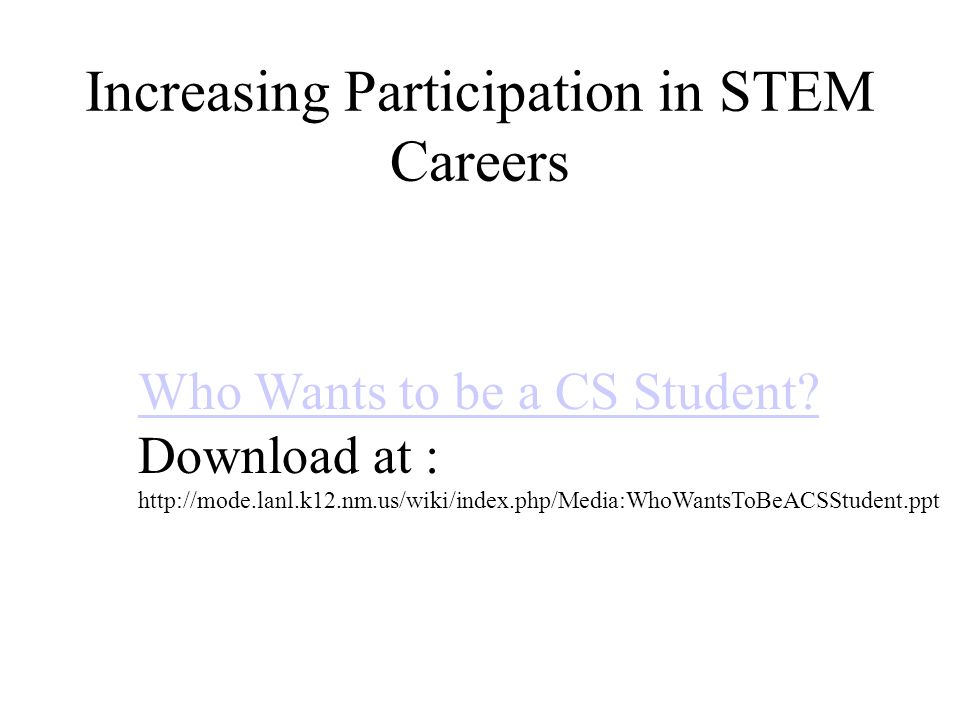 Increasing Participation in STEM Careers Who Wants to be a CS Student? Download at : http://mode.lanl.k12.nm.us/wiki/index.php/Media:WhoWantsToBeACSSt