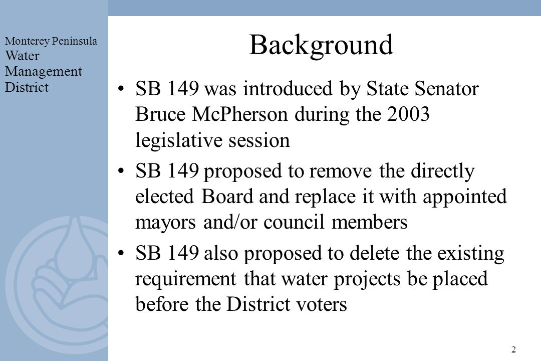 Monterey Peninsula Water Management District 2 Background SB 149 was introduced by State Senator Bruce McPherson during the 2003 legislative session SB 149 proposed to remove the directly elected Board and replace it with appointed mayors and/or council members SB 149 also proposed to delete the existing requirement that water projects be placed before the District voters