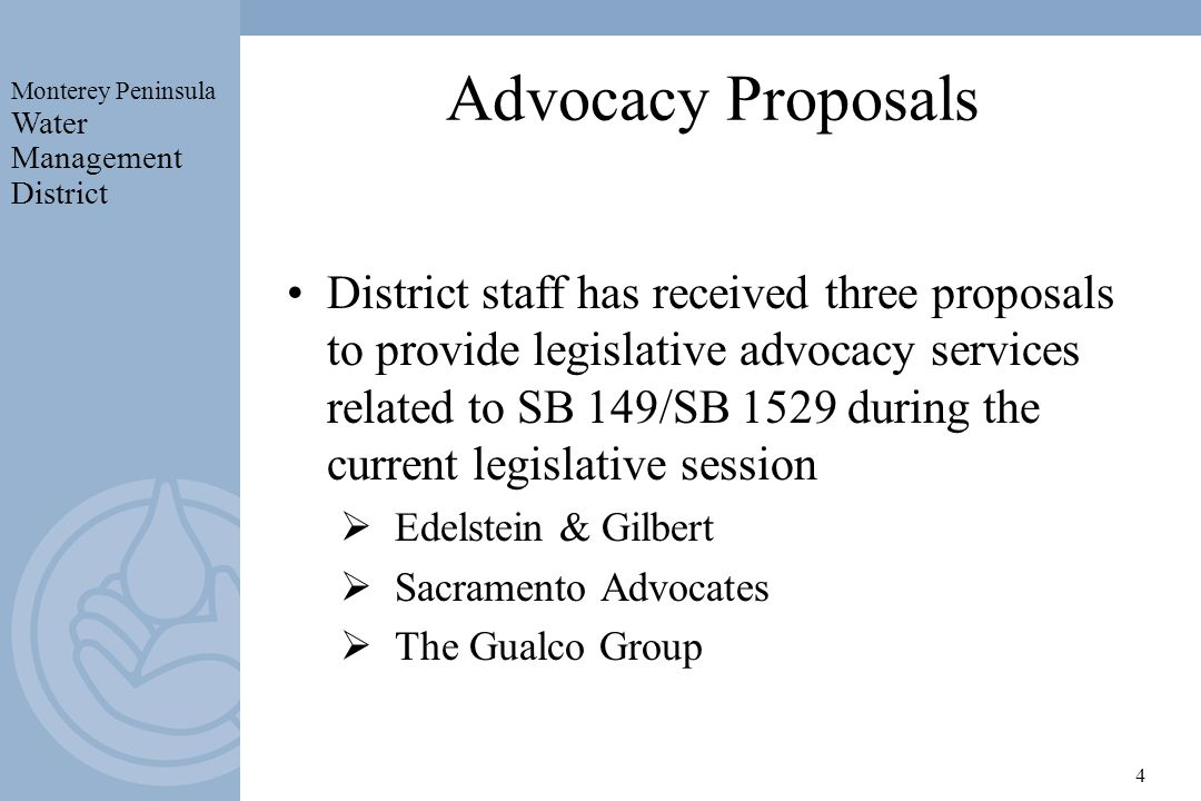 Monterey Peninsula Water Management District 4 Advocacy Proposals District staff has received three proposals to provide legislative advocacy services related to SB 149/SB 1529 during the current legislative session Edelstein & Gilbert Sacramento Advocates The Gualco Group