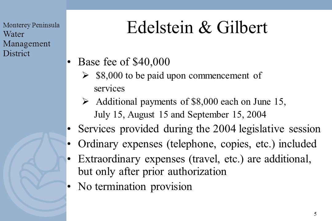 Monterey Peninsula Water Management District 5 Edelstein & Gilbert Base fee of $40,000 $8,000 to be paid upon commencement of services Additional payments of $8,000 each on June 15, July 15, August 15 and September 15, 2004 Services provided during the 2004 legislative session Ordinary expenses (telephone, copies, etc.) included Extraordinary expenses (travel, etc.) are additional, but only after prior authorization No termination provision