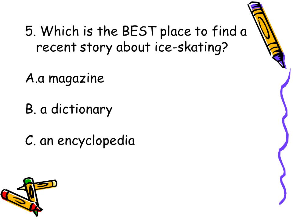 5. Which is the BEST place to find a recent story about ice-skating? A.a magazine B. a dictionary C. an encyclopedia