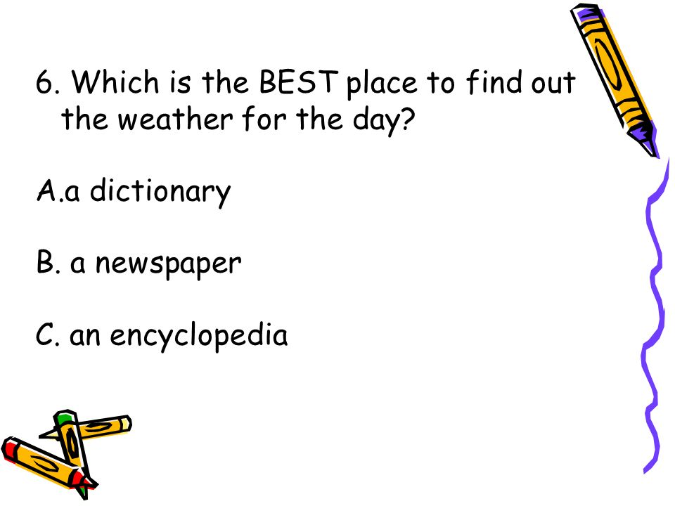 6. Which is the BEST place to find out the weather for the day? A.a dictionary B. a newspaper C. an encyclopedia