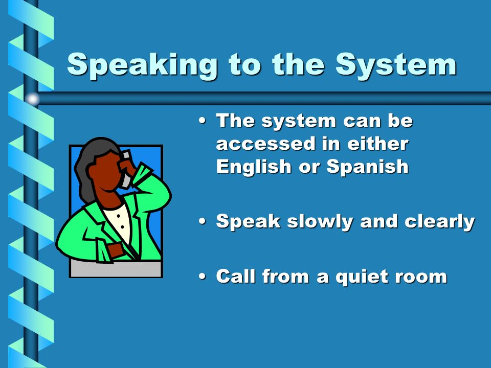 Speaking to the System The system can be accessed in either English or Spanish Speak slowly and clearly Call from a quiet room