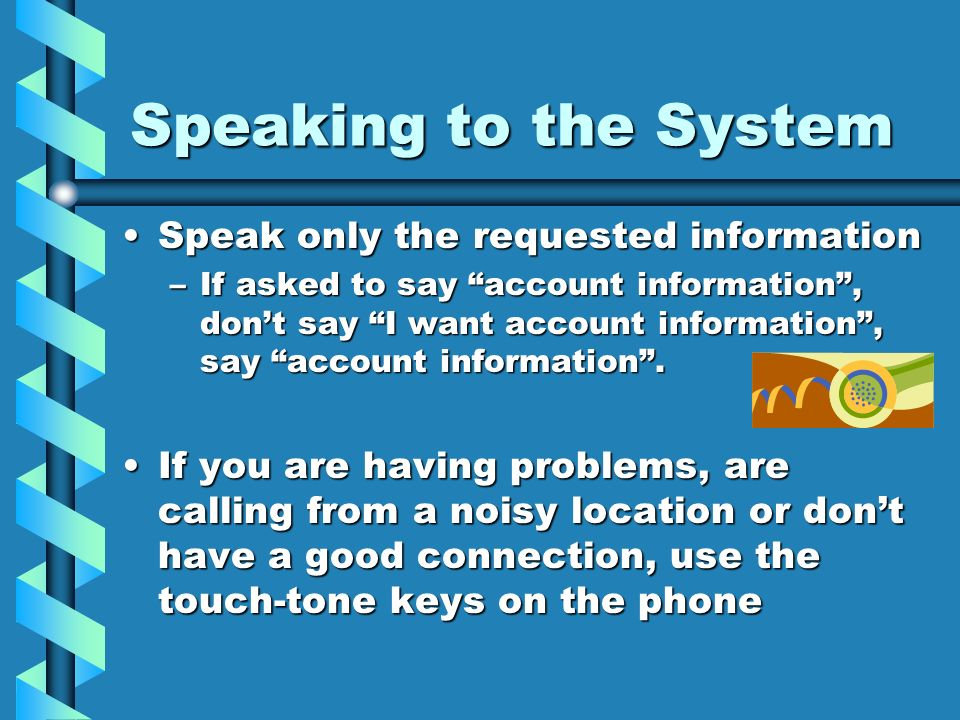 Speaking to the System Speak only the requested informationSpeak only the requested information –If asked to say account information, dont say I want