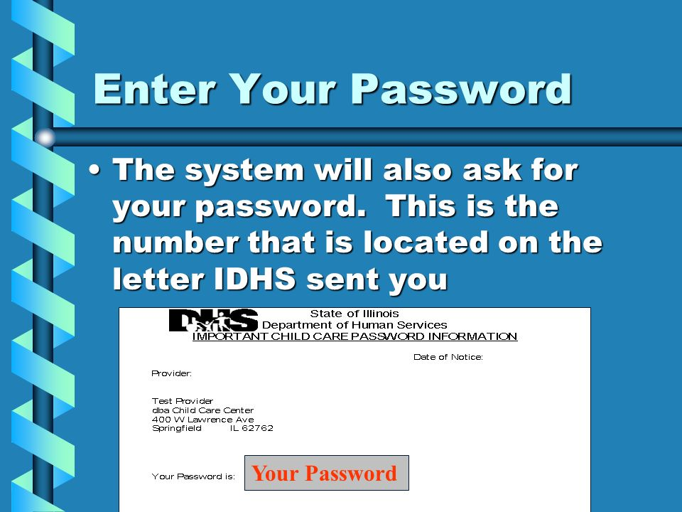 Enter Your Password The system will also ask for your password. This is the number that is located on the letter IDHS sent youThe system will also ask