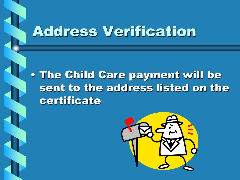 Address Verification The Child Care payment will be sent to the address listed on the certificateThe Child Care payment will be sent to the address li