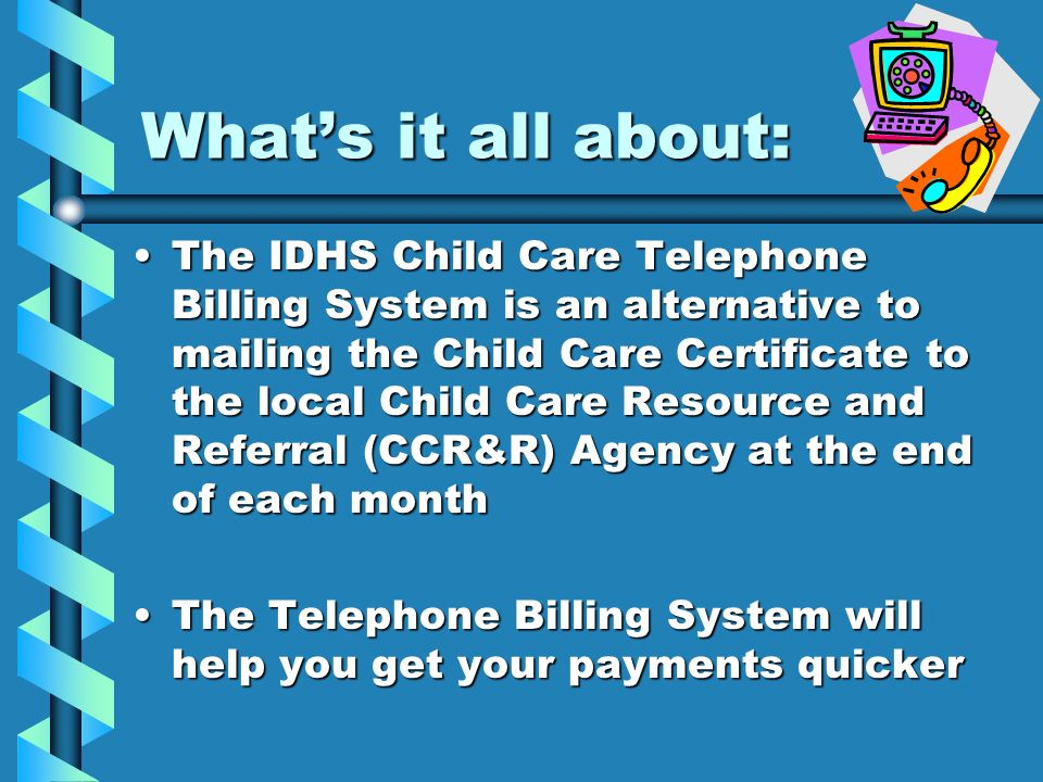 Whats it all about: The IDHS Child Care Telephone Billing System is an alternative to mailing the Child Care Certificate to the local Child Care Resou