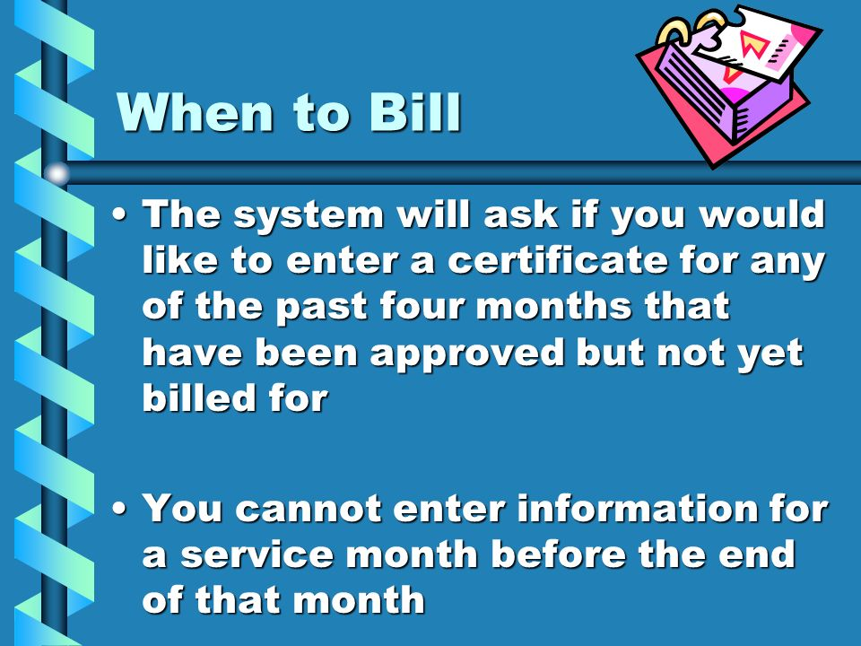 When to Bill The system will ask if you would like to enter a certificate for any of the past four months that have been approved but not yet billed f