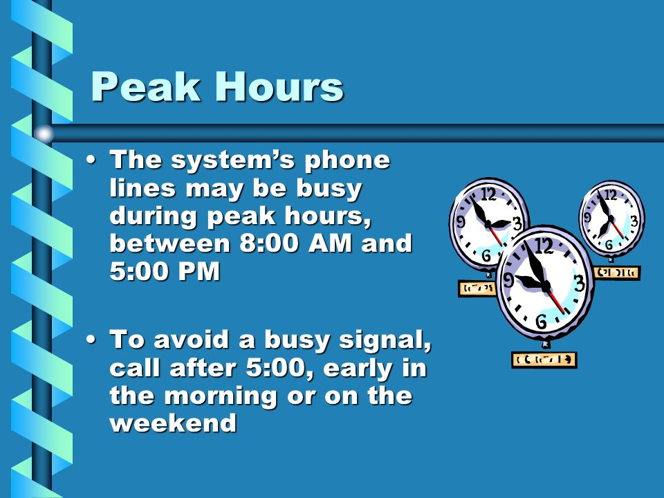 Peak Hours The systems phone lines may be busy during peak hours, between 8:00 AM and 5:00 PMThe systems phone lines may be busy during peak hours, be