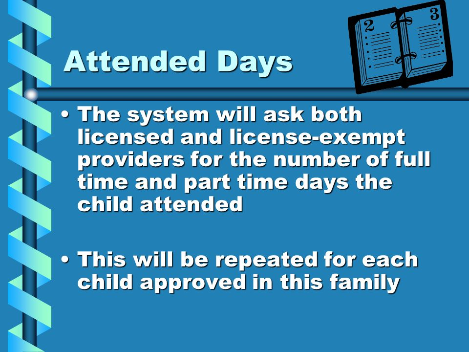 Attended Days The system will ask both licensed and license-exempt providers for the number of full time and part time days the child attendedThe syst