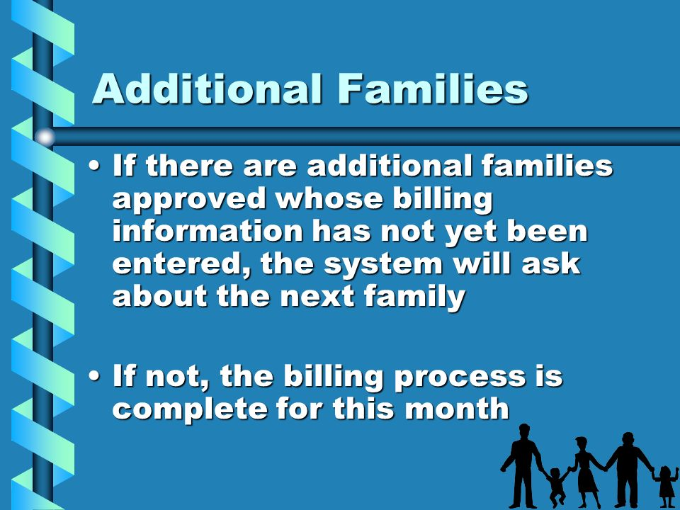 Additional Families If there are additional families approved whose billing information has not yet been entered, the system will ask about the next f