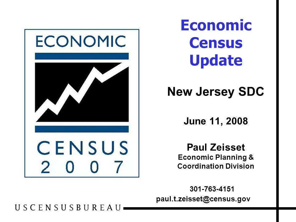 Economic Census Update New Jersey SDC June 11, 2008 Paul Zeisset Economic Planning & Coordination Division 301-763-4151 paul.t.zeisset@census.gov