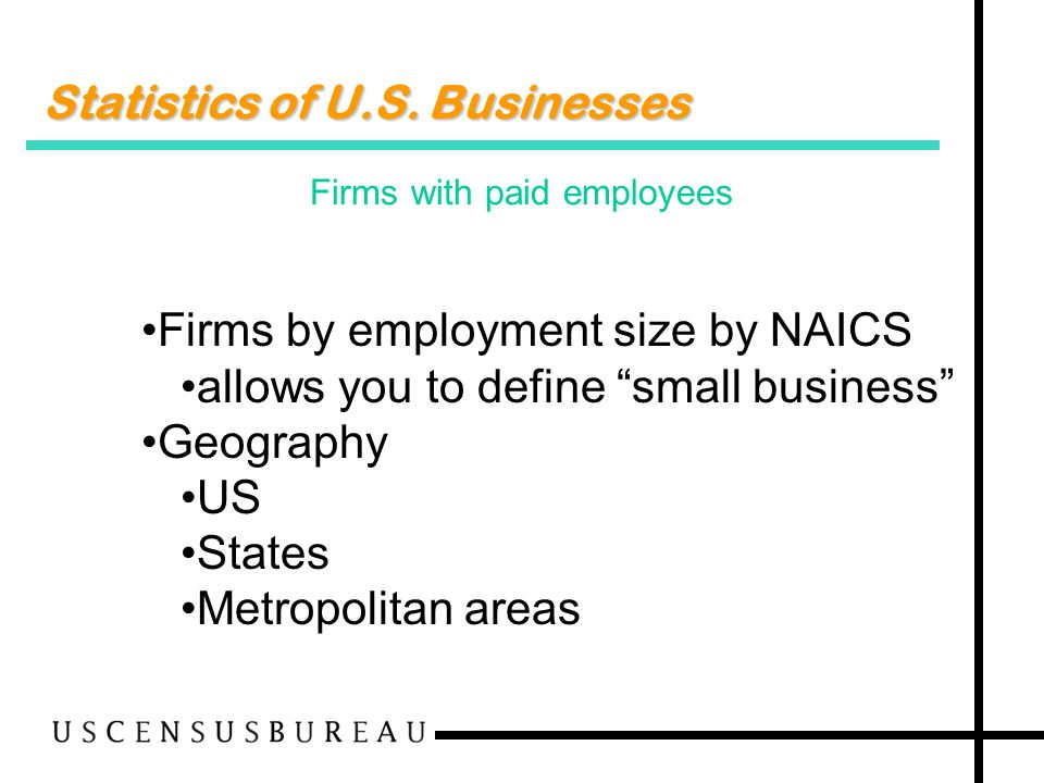 Statistics of U.S. Businesses Firms with paid employees Firms by employment size by NAICS allows you to define small business Geography US States Metr