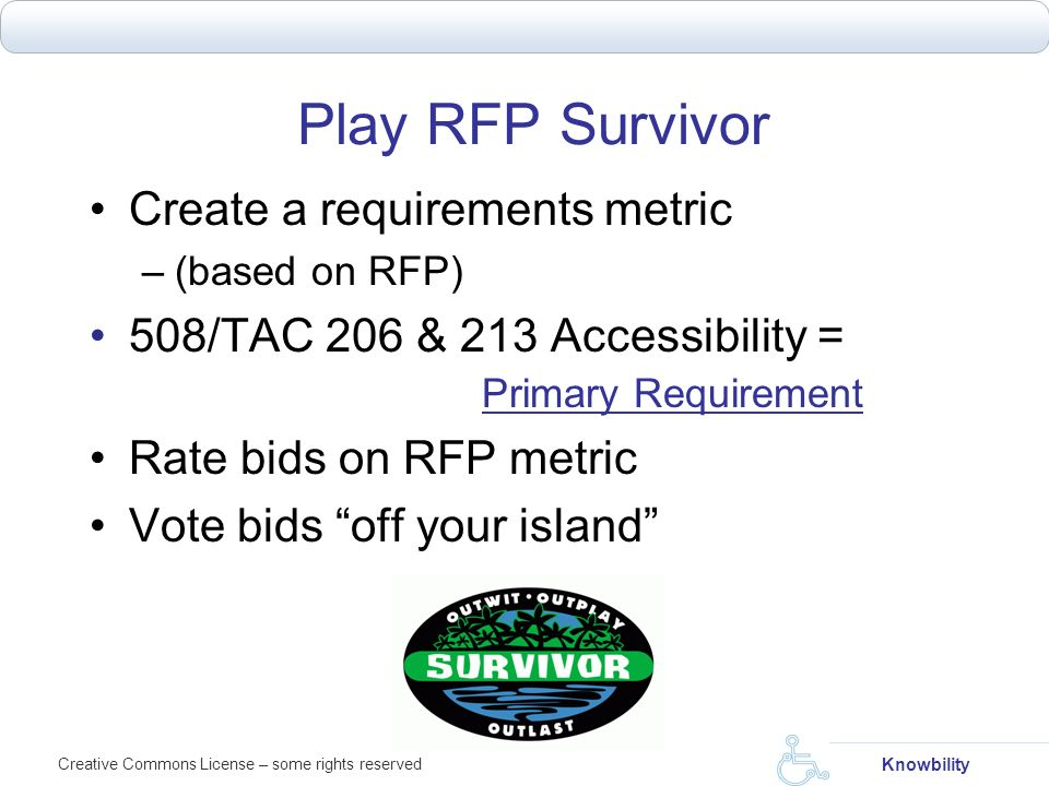 Creative Commons License – some rights reserved Knowbility Play RFP Survivor Create a requirements metric –(based on RFP) 508/TAC 206 & 213 Accessibil