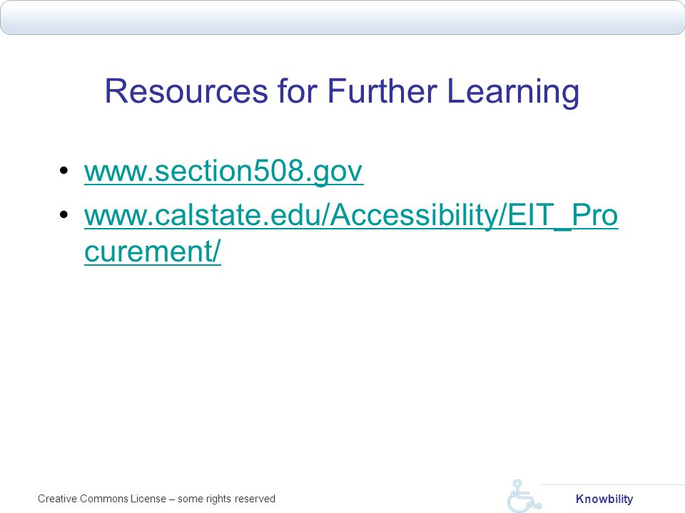Creative Commons License – some rights reserved Knowbility Resources for Further Learning www.section508.gov www.calstate.edu/Accessibility/EIT_Pro cu