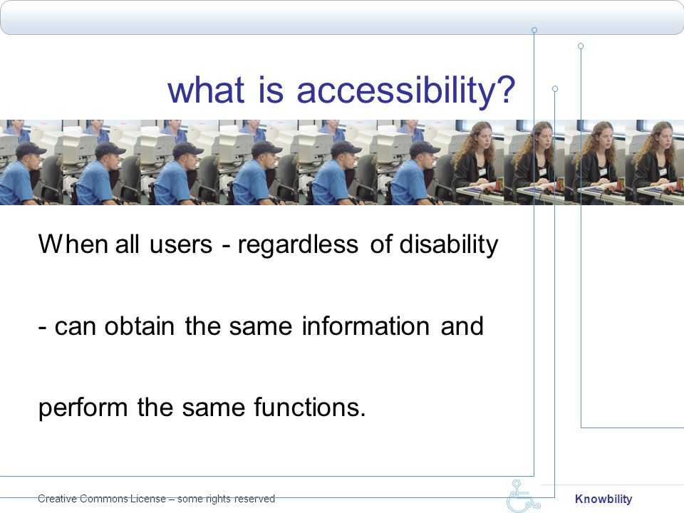 Creative Commons License – some rights reserved Knowbility what is accessibility? When all users - regardless of disability - can obtain the same info