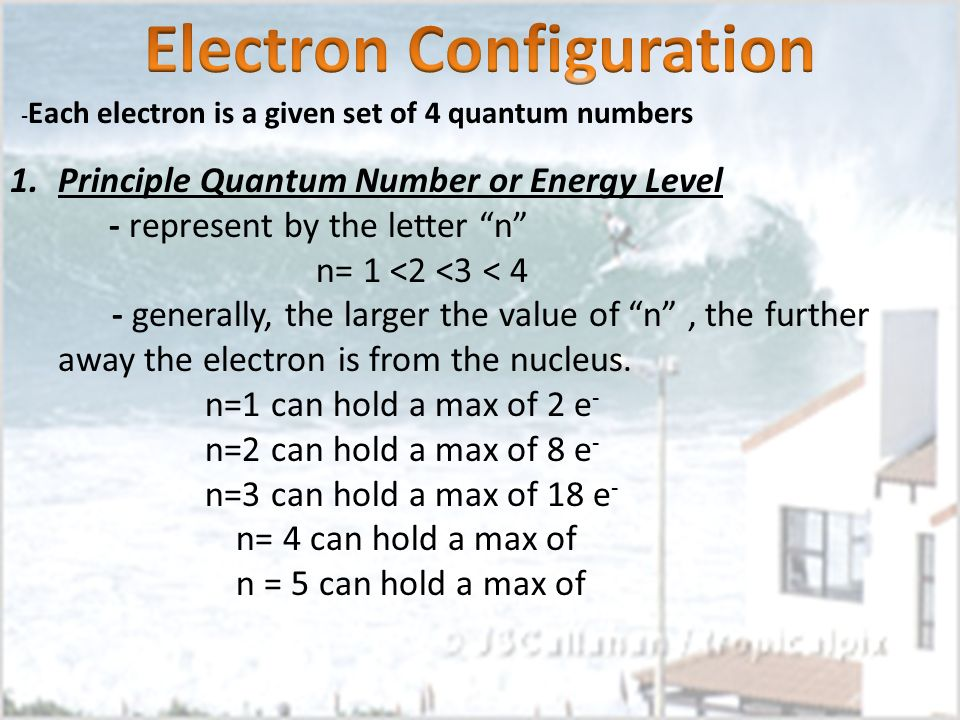 - Each electron is a given set of 4 quantum numbers 1.Principle Quantum Number or Energy Level - represent by the letter n n= 1 <2 <3 < 4 - generally,
