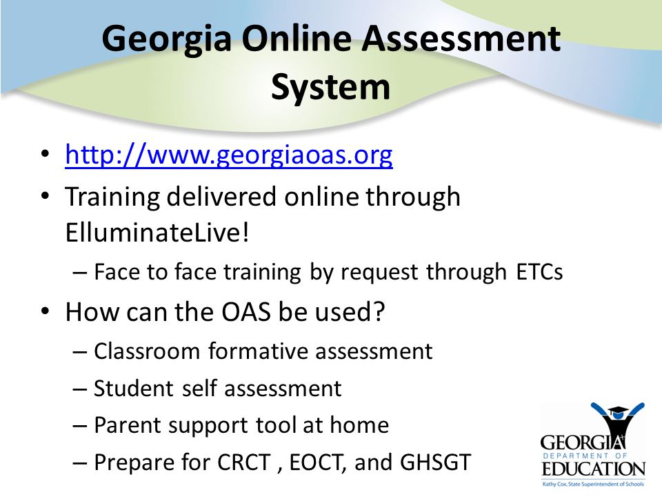 Georgia Online Assessment System http://www.georgiaoas.org Training delivered online through ElluminateLive! – Face to face training by request throug