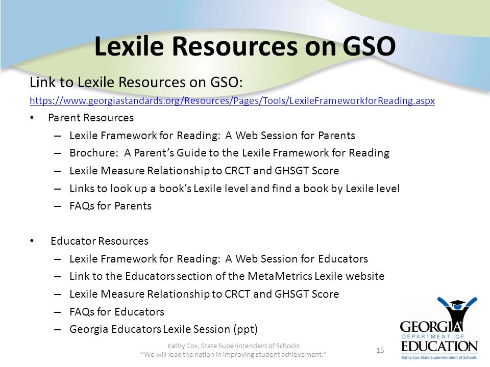Lexile Resources on GSO Kathy Cox, State Superintendent of Schools We will lead the nation in improving student achievement. 15 Link to Lexile Resourc