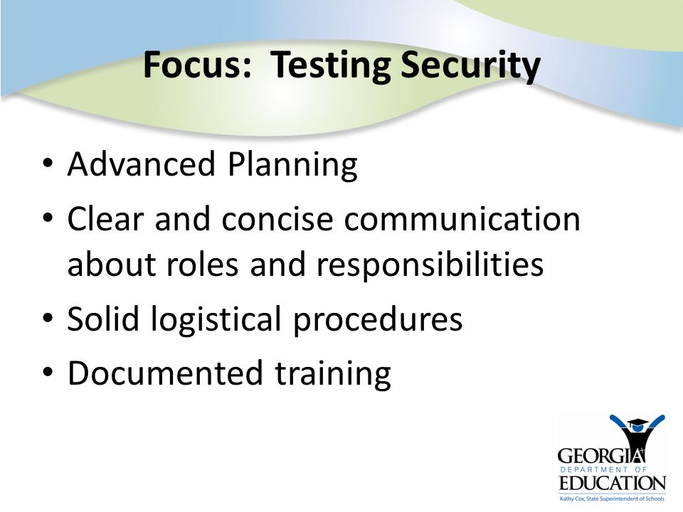Focus: Testing Security Advanced Planning Clear and concise communication about roles and responsibilities Solid logistical procedures Documented trai