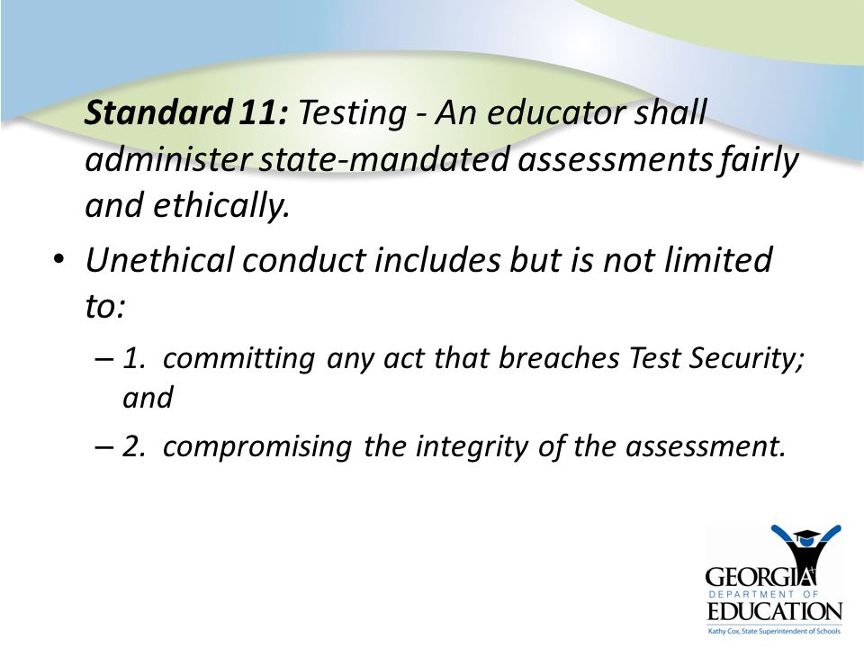 Standard 11: Testing - An educator shall administer state-mandated assessments fairly and ethically. Unethical conduct includes but is not limited to: