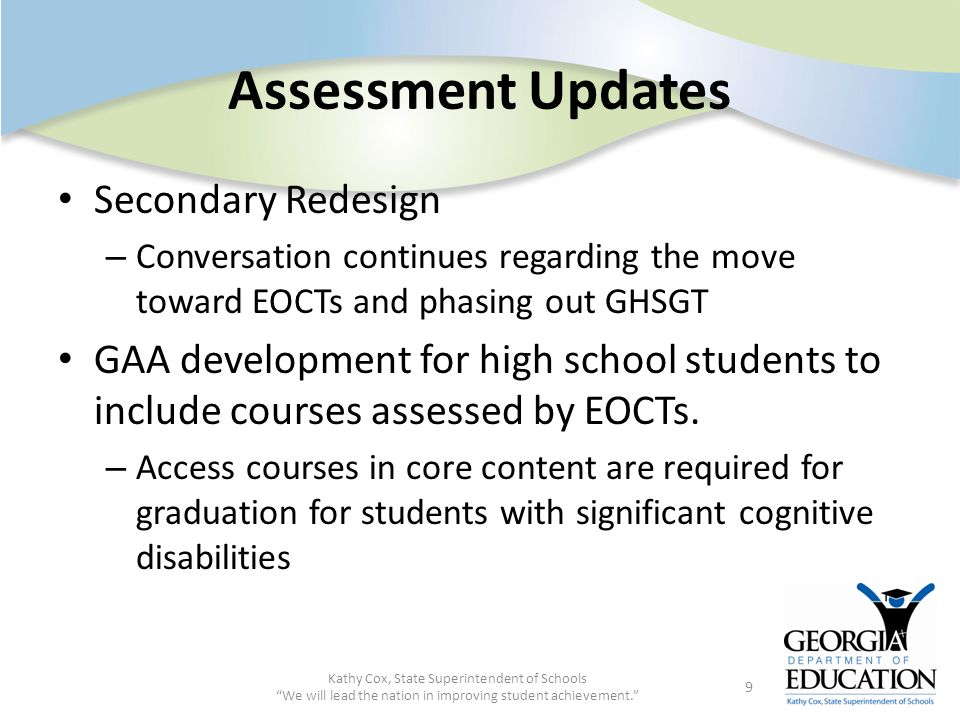Assessment Updates Secondary Redesign – Conversation continues regarding the move toward EOCTs and phasing out GHSGT GAA development for high school s