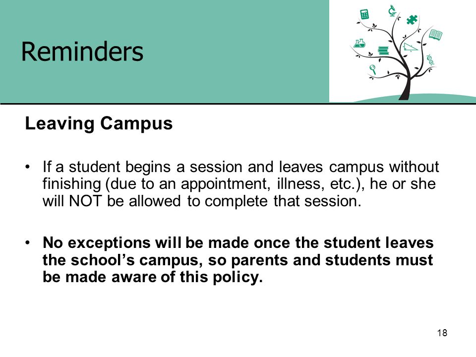 18 Reminders Leaving Campus If a student begins a session and leaves campus without finishing (due to an appointment, illness, etc.), he or she will N