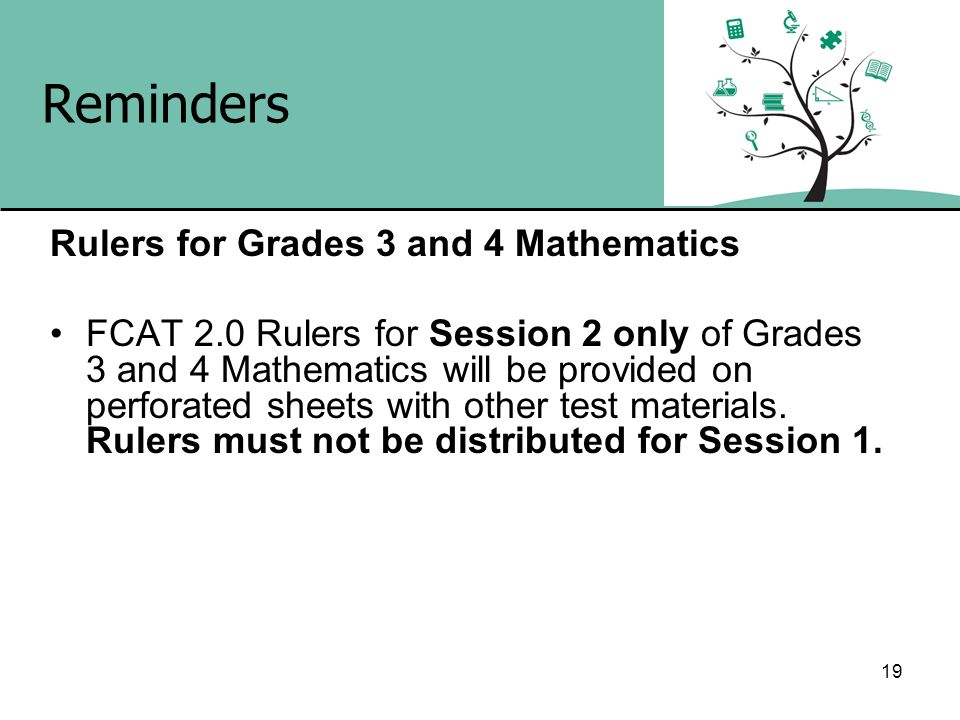 19 Reminders Rulers for Grades 3 and 4 Mathematics FCAT 2.0 Rulers for Session 2 only of Grades 3 and 4 Mathematics will be provided on perforated she
