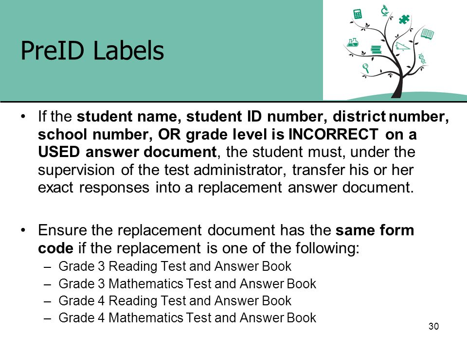 30 PreID Labels If the student name, student ID number, district number, school number, OR grade level is INCORRECT on a USED answer document, the stu