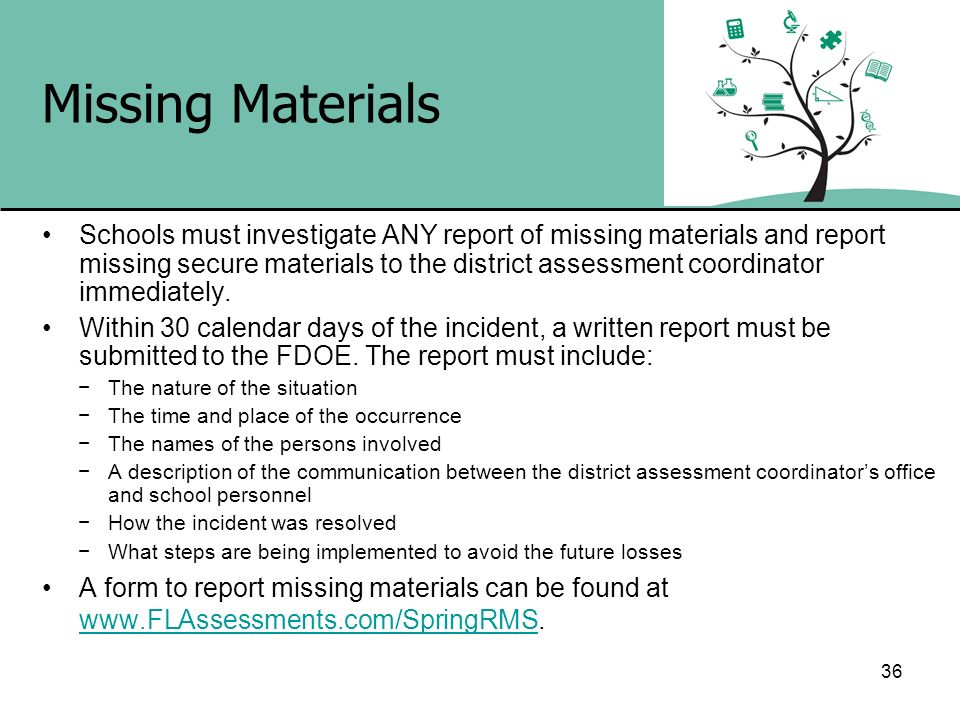 36 Missing Materials Schools must investigate ANY report of missing materials and report missing secure materials to the district assessment coordinat