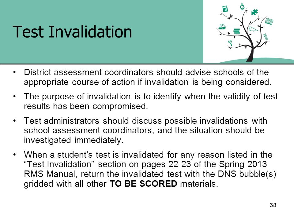 38 Test Invalidation District assessment coordinators should advise schools of the appropriate course of action if invalidation is being considered. T