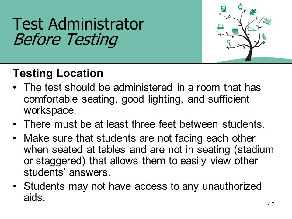 42 Test Administrator Before Testing Testing Location The test should be administered in a room that has comfortable seating, good lighting, and suffi