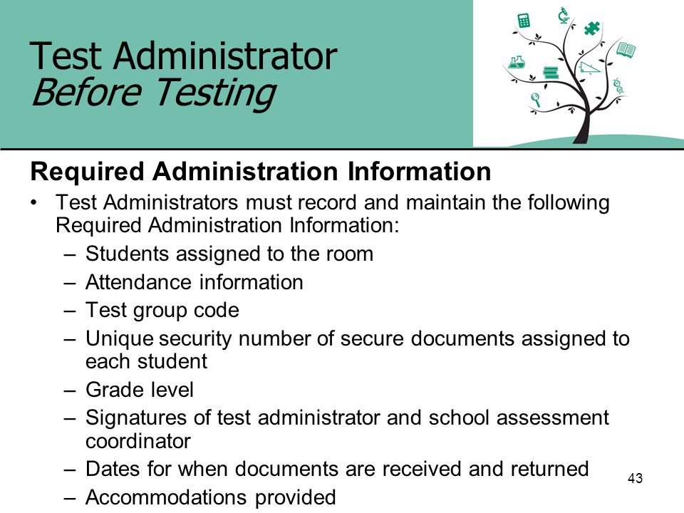 43 Test Administrator Before Testing Required Administration Information Test Administrators must record and maintain the following Required Administr