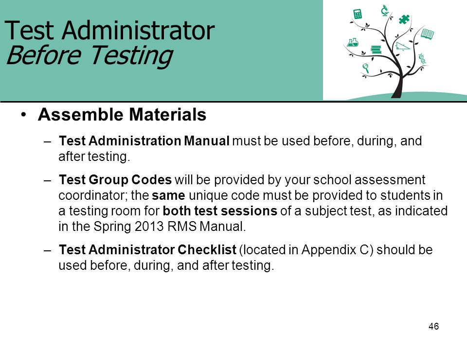 46 Test Administrator Before Testing Assemble Materials –Test Administration Manual must be used before, during, and after testing. –Test Group Codes