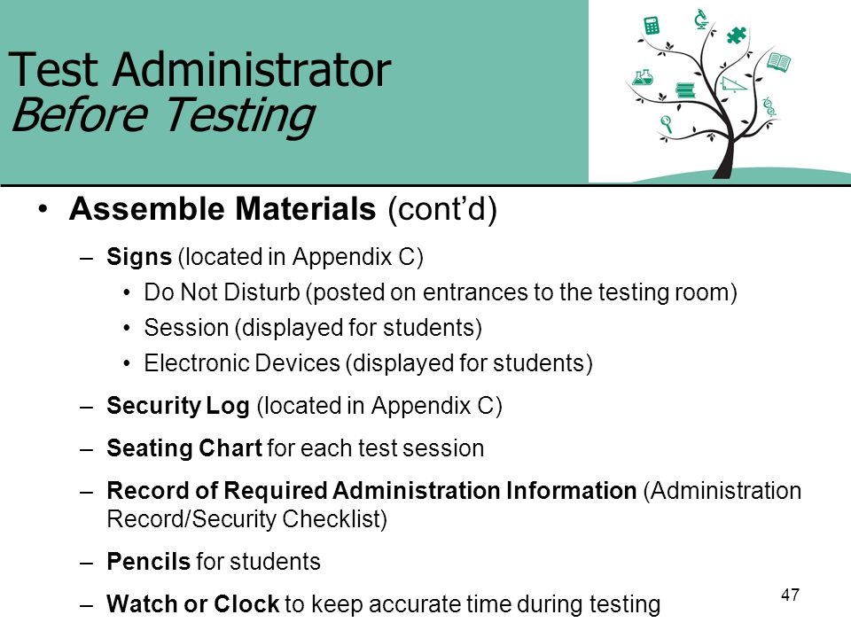47 Test Administrator Before Testing Assemble Materials (contd) –Signs (located in Appendix C) Do Not Disturb (posted on entrances to the testing room