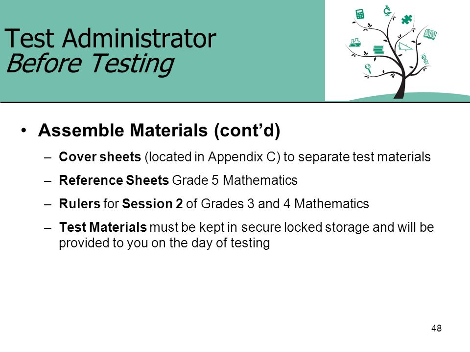 48 Test Administrator Before Testing Assemble Materials (contd) –Cover sheets (located in Appendix C) to separate test materials –Reference Sheets Gra