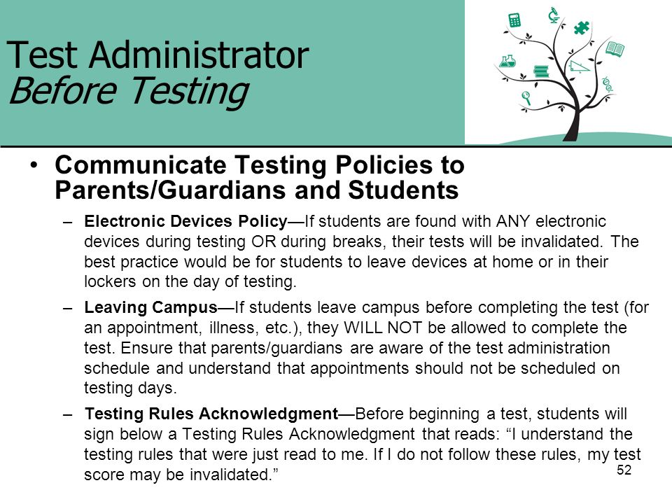 52 Test Administrator Before Testing Communicate Testing Policies to Parents/Guardians and Students –Electronic Devices PolicyIf students are found wi