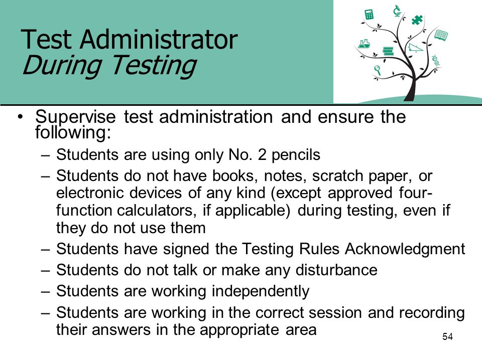 54 Test Administrator During Testing Supervise test administration and ensure the following: –Students are using only No. 2 pencils –Students do not h