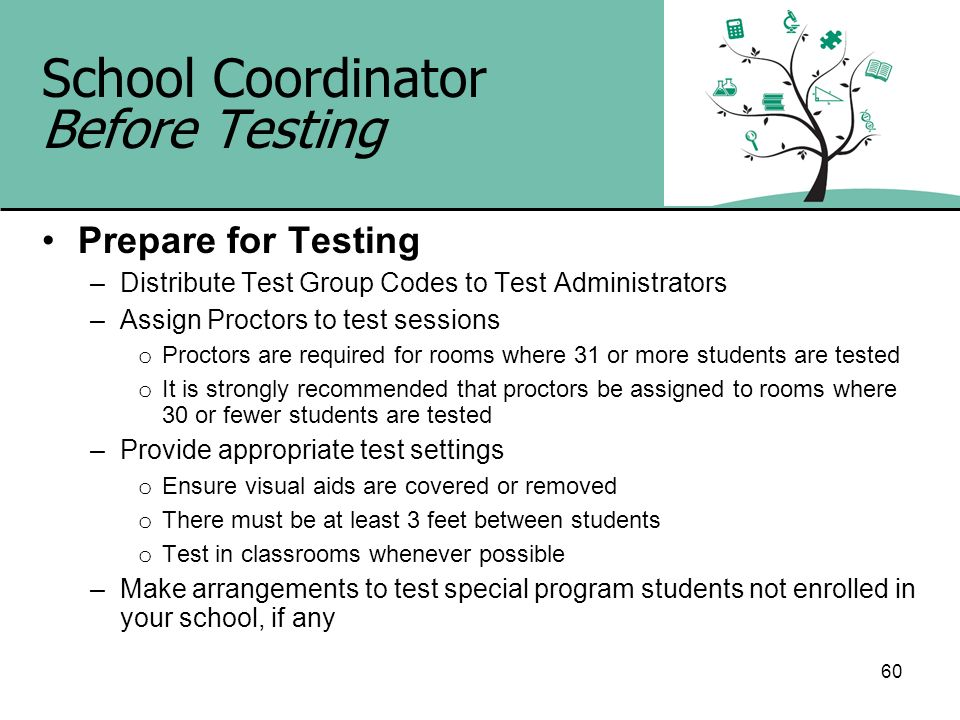 60 School Coordinator Before Testing Prepare for Testing –Distribute Test Group Codes to Test Administrators –Assign Proctors to test sessions o Proct
