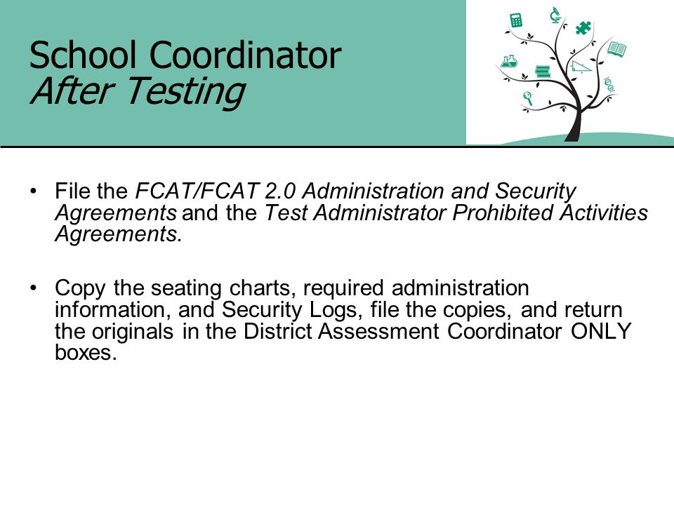 School Coordinator After Testing File the FCAT/FCAT 2.0 Administration and Security Agreements and the Test Administrator Prohibited Activities Agreem