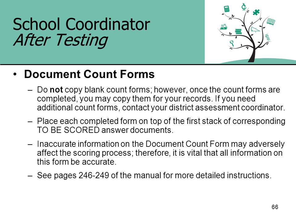 66 School Coordinator After Testing Document Count Forms –Do not copy blank count forms; however, once the count forms are completed, you may copy the