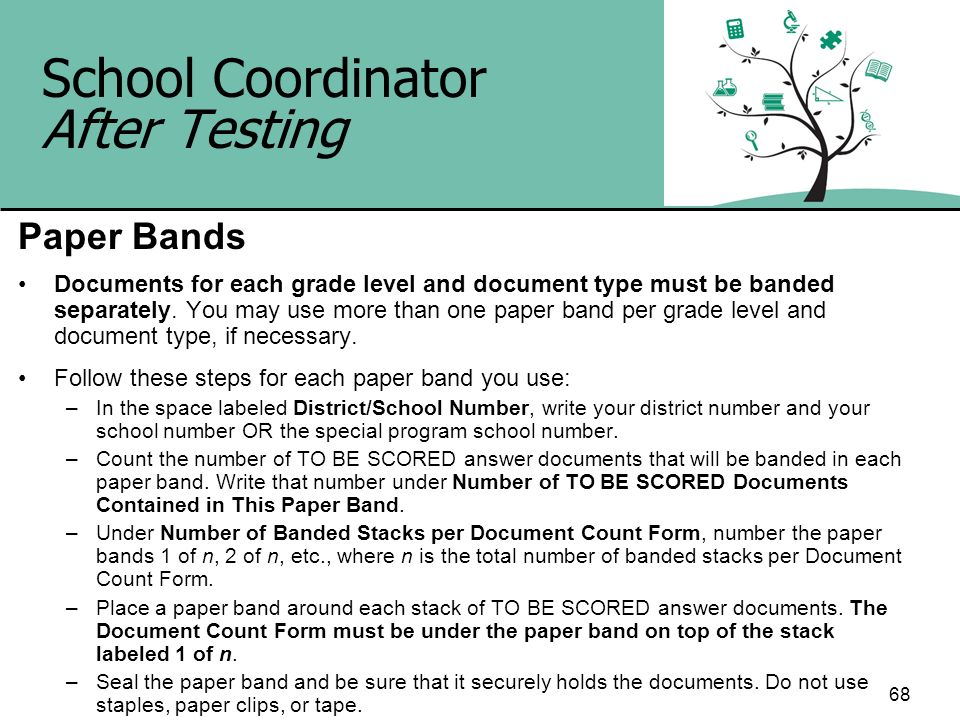 68 School Coordinator After Testing Paper Bands Documents for each grade level and document type must be banded separately. You may use more than one