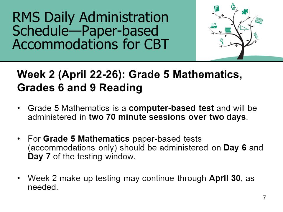 7 RMS Daily Administration SchedulePaper-based Accommodations for CBT Week 2 (April 22-26): Grade 5 Mathematics, Grades 6 and 9 Reading Grade 5 Mathem