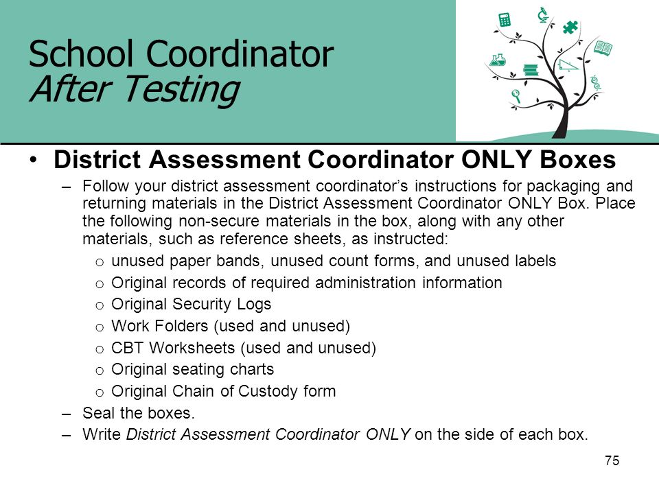 75 School Coordinator After Testing District Assessment Coordinator ONLY Boxes –Follow your district assessment coordinators instructions for packagin