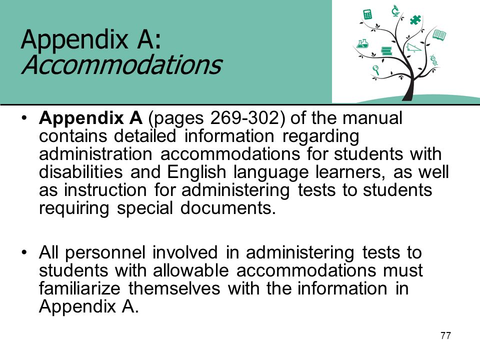 77 Appendix A: Accommodations Appendix A (pages 269-302) of the manual contains detailed information regarding administration accommodations for stude